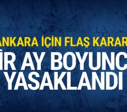 Ankara için flaş karar bir ay boyunca yasaklandı