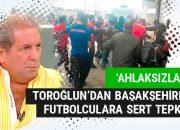 Erman Toroğlu'ndan Başakşehirli futbolculara sert tepki!